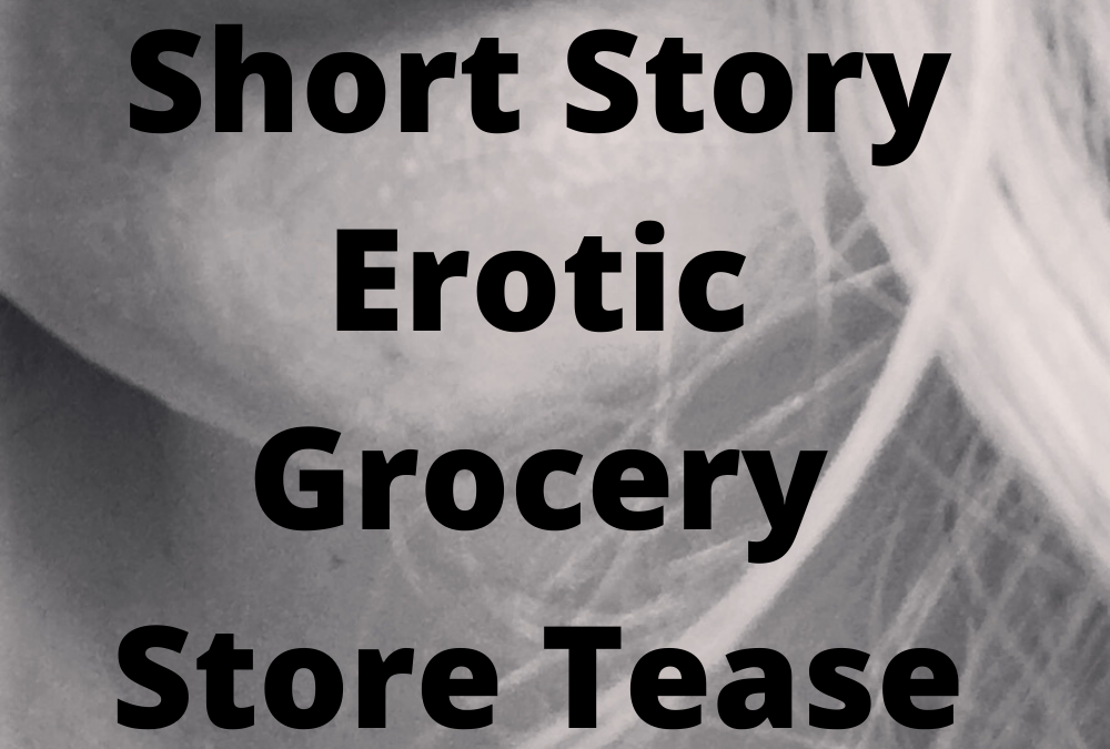 Adult Stories Erotic Grocery Store Tease